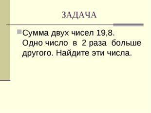 ЗАДАЧА Сумма двух чисел 19,8. Одно число в 2 раза больше другого. Найдите эти