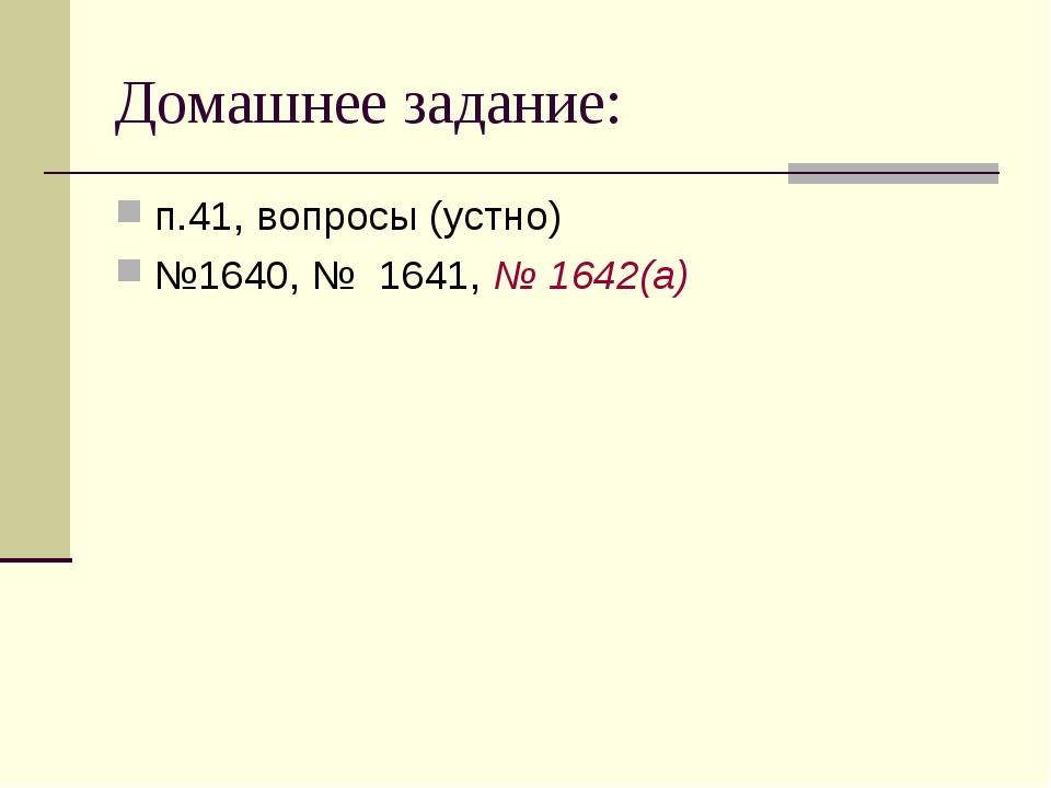 Домашнее задание: п.41, вопросы (устно) №1640, № 1641, № 1642(а)