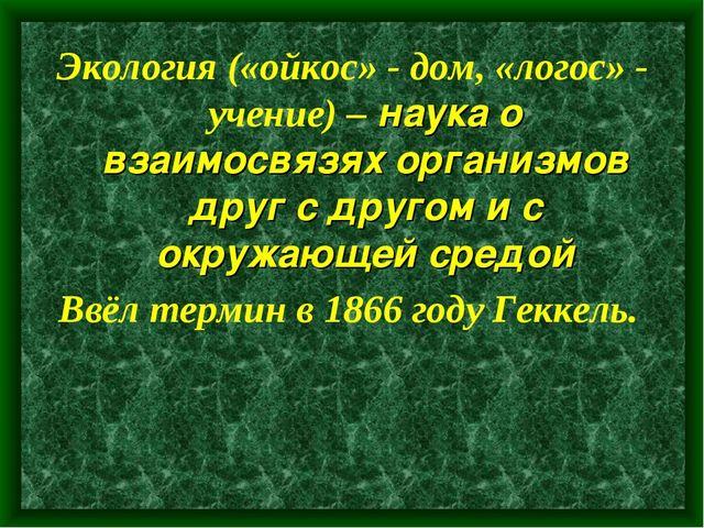 Экология («ойкос» - дом, «логос» - учение) – наука о взаимосвязях организмов...
