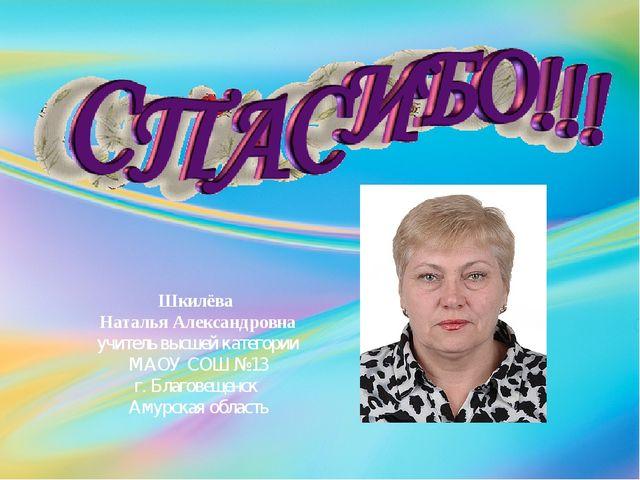 Шкилёва Наталья Александровна учитель высшей категории МАОУ СОШ №13 г. Благов...