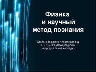 Физика и научный метод познания Степанова Елена Александровна ГБПОУ ВО «Влади