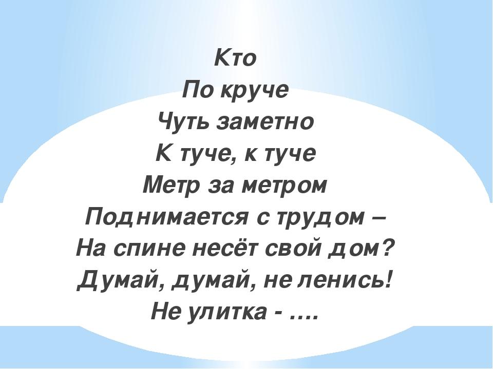 Кто По круче Чуть заметно К туче, к туче Метр за метром Поднимается с трудом...