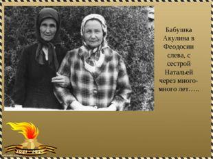 Бабушка Акулина в Феодосии слева, с сестрой Натальей через много-много лет…..