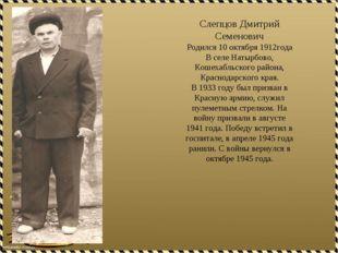 Слепцов Дмитрий Семенович Родился 10 октября 1912года В селе Натырбово, Кошех