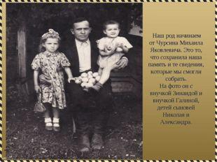 Наш род начинаем от Чурсина Михаила Яковлевича. Это то, что сохранила наша п