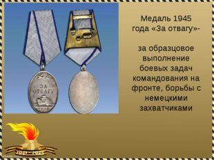 Медаль 1945 года «За отвагу»- за образцовое выполнение боевых задач командова