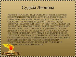 Судьба Леонида ЛЕНЯ В УНАРОКОВО ПОДРОСТКОМ (14 лет)БЫЛ СВАЧЕН НЕМЦАМИ И ОТПР