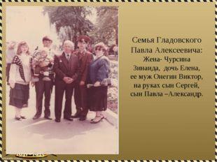 Семья Гладовского Павла Алексеевича: Жена- Чурсина Зинаида, дочь Елена, ее му
