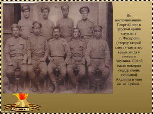 По воспоминаниям-Георгий еще в царской армии служил в г. Феодосии (сверху вто