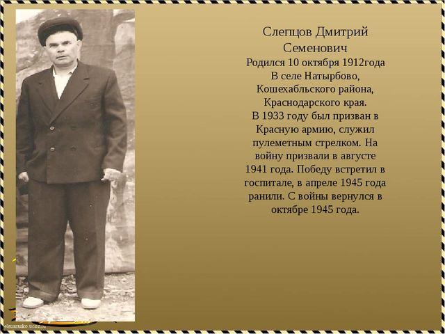 Слепцов Дмитрий Семенович Родился 10 октября 1912года В селе Натырбово, Кошех...
