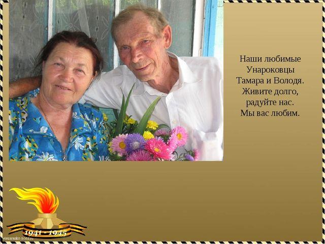 Наши любимые Унароковцы Тамара и Володя. Живите долго, радуйте нас. Мы вас лю...