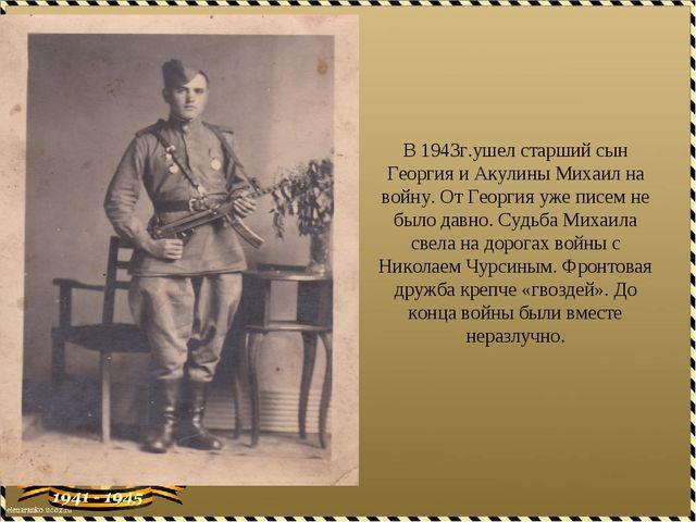В 1943г.ушел старший сын Георгия и Акулины Михаил на войну. От Георгия уже пи...