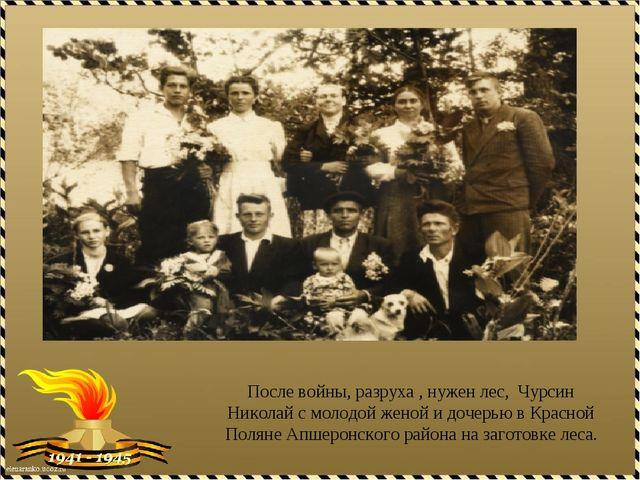 После войны, разруха , нужен лес, Чурсин Николай с молодой женой и дочерью в...