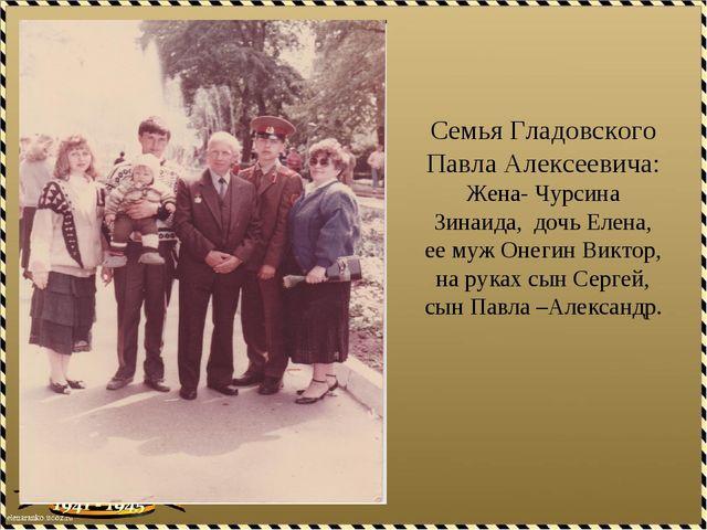 Семья Гладовского Павла Алексеевича: Жена- Чурсина Зинаида, дочь Елена, ее му...