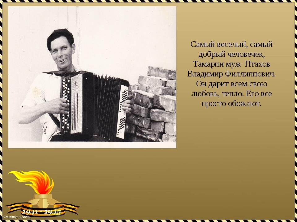 Самый веселый, самый добрый человечек, Тамарин муж Птахов Владимир Филлиппови...