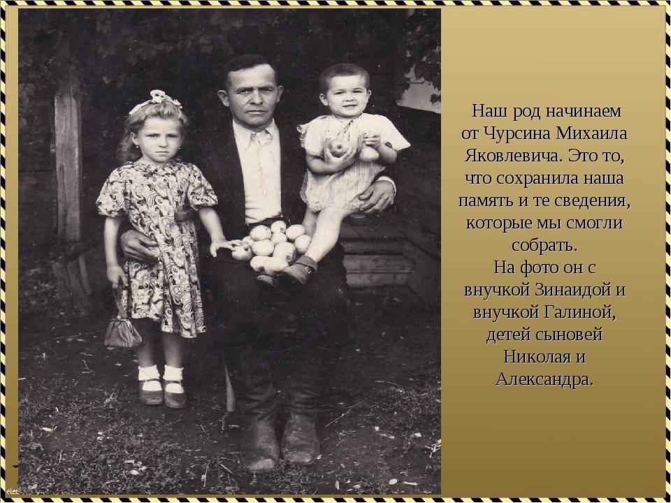 Наш род начинаем от Чурсина Михаила Яковлевича. Это то, что сохранила наша п...