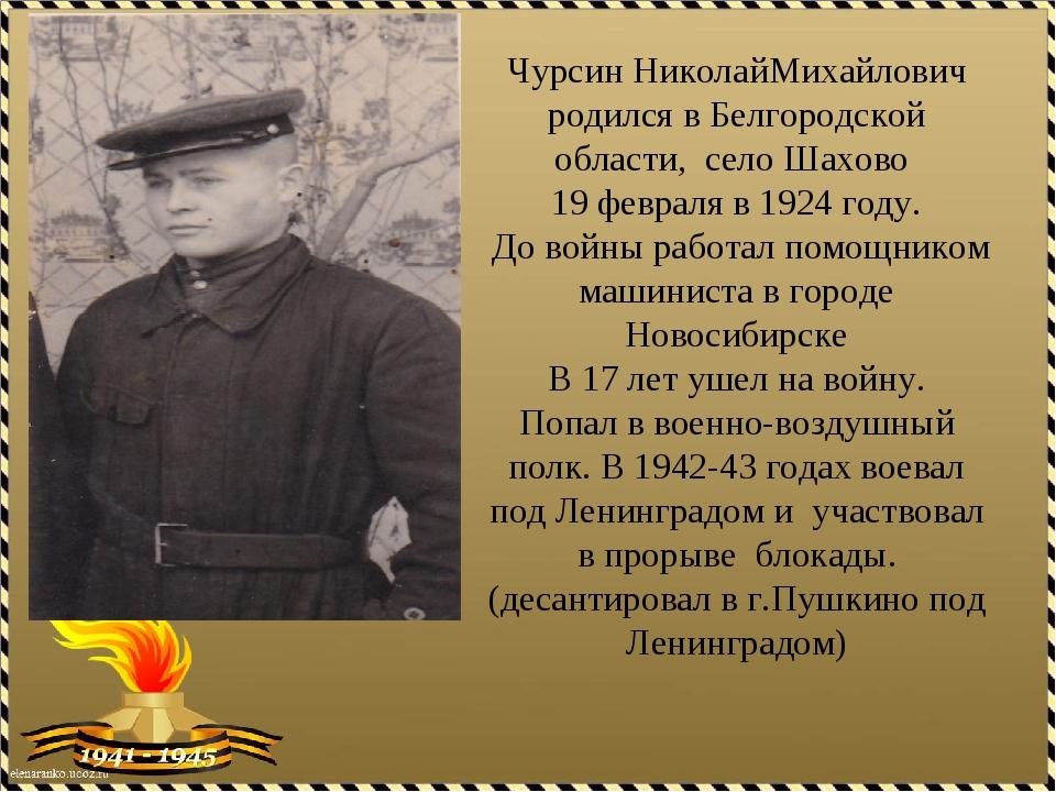 Чурсин НиколайМихайлович родился в Белгородской области, село Шахово 19 февра...