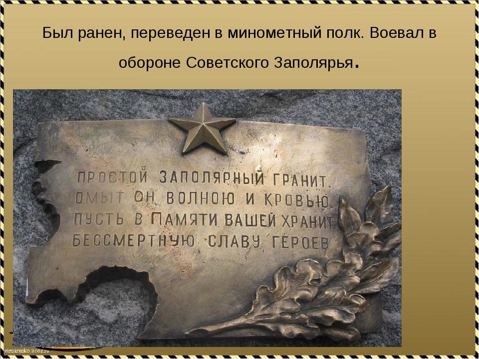 Был ранен, переведен в минометный полк. Воевал в обороне Советского Заполярья.