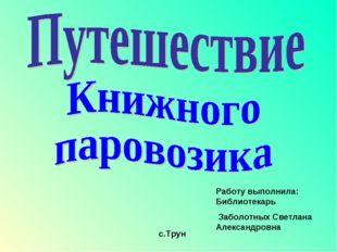 с.Трун Работу выполнила: Библиотекарь Заболотных Светлана Александровна