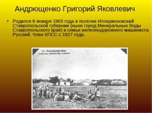 Андрющенко Григорий Яковлевич Родился 8 января 1905 года в посёлке Илларионов
