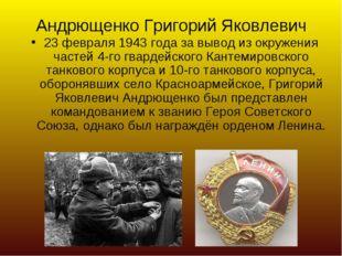Андрющенко Григорий Яковлевич 23 февраля 1943 года за вывод из окружения част