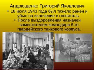 Андрющенко Григорий Яковлевич 18 июля 1943 года был тяжело ранен и убыл на из