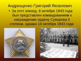 Андрющенко Григорий Яковлевич За этот эпизод, 8 октября 1943 года был предста