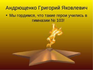 Андрющенко Григорий Яковлевич Мы гордимся, что такие герои учились в гимназии