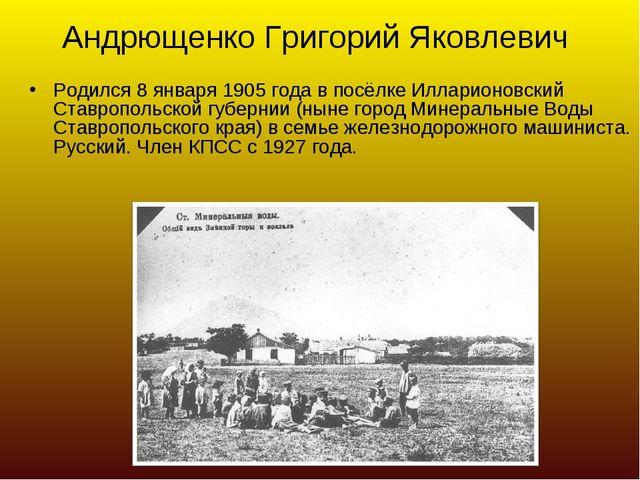 Андрющенко Григорий Яковлевич Родился 8 января 1905 года в посёлке Илларионов...