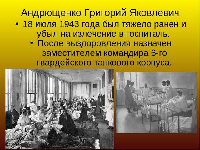 Андрющенко Григорий Яковлевич 18 июля 1943 года был тяжело ранен и убыл на из...