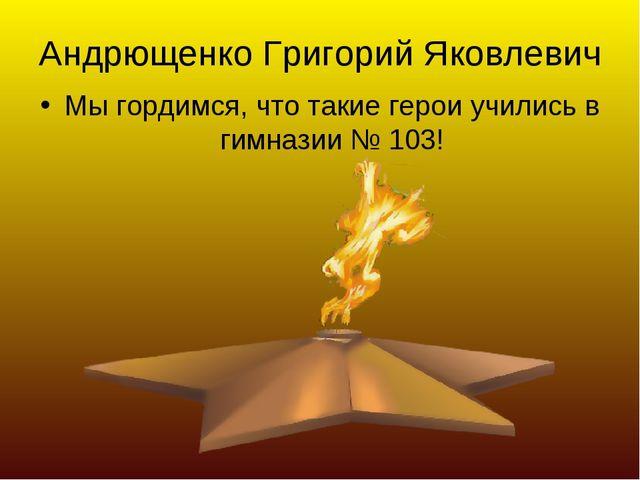 Андрющенко Григорий Яковлевич Мы гордимся, что такие герои учились в гимназии...
