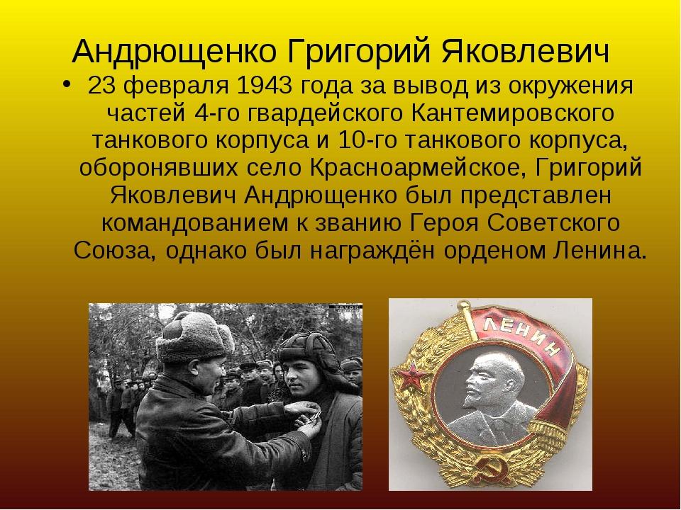 Андрющенко Григорий Яковлевич 23 февраля 1943 года за вывод из окружения част...