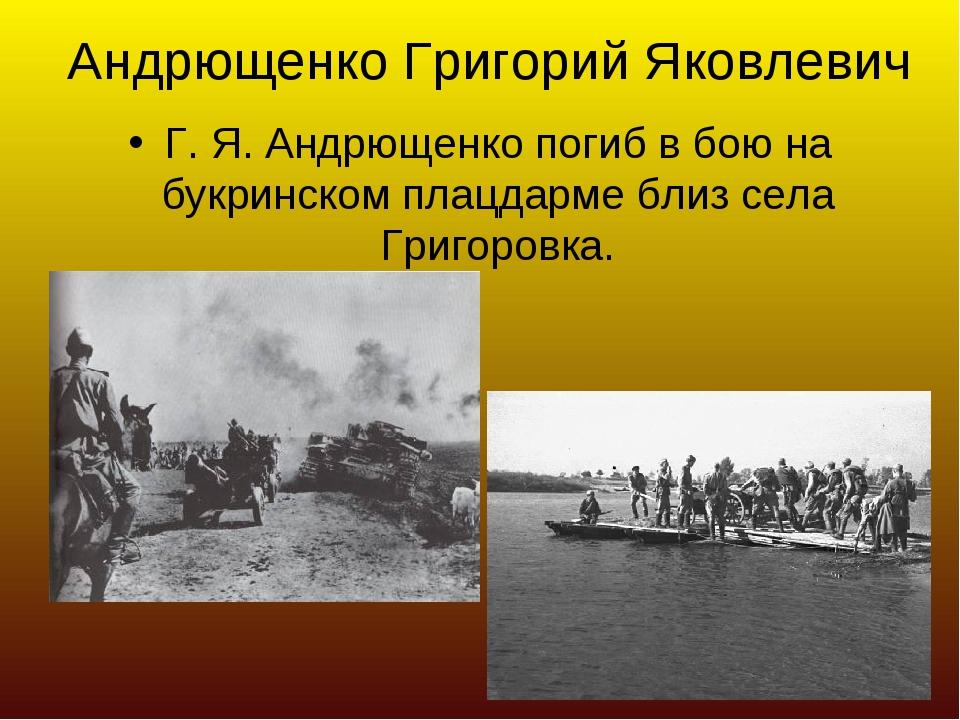 Андрющенко Григорий Яковлевич Г. Я. Андрющенко погиб в бою на букринском плац...