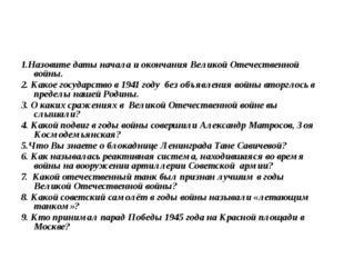 Вопросы викторины 1.Назовите даты начала и окончания Великой Отечественной во