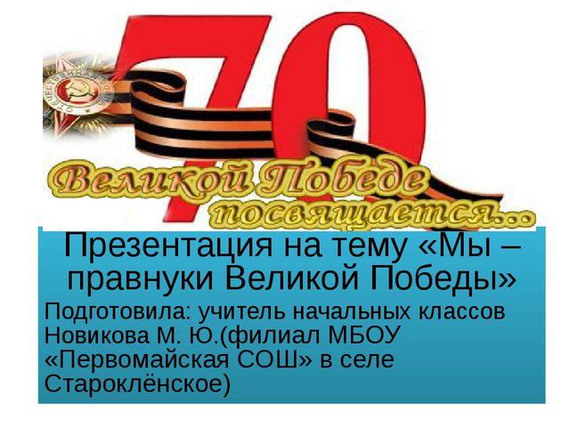 Презентация на тему «Мы – правнуки Великой Победы» Подготовила: учитель нача...