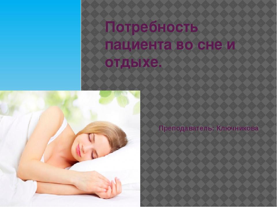 Потребность пациента во сне и отдыхе. Преподаватель: Ключникова Е.Д.