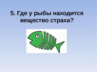5. Где у рыбы находится вещество страха?