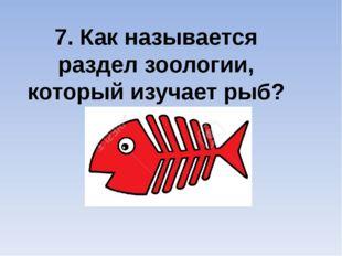7. Как называется раздел зоологии, который изучает рыб?