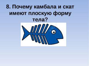 8. Почему камбала и скат имеют плоскую форму тела?