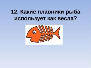 12. Какие плавники рыба использует как весла?