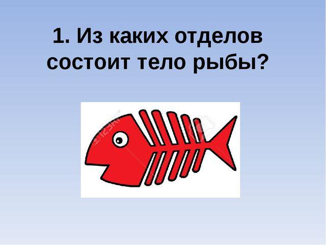 1. Из каких отделов состоит тело рыбы?