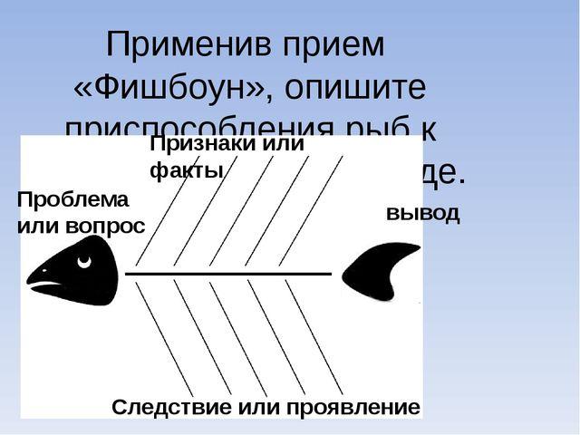 Применив прием «Фишбоун», опишите приспособления рыб к обитанию в водной сред...