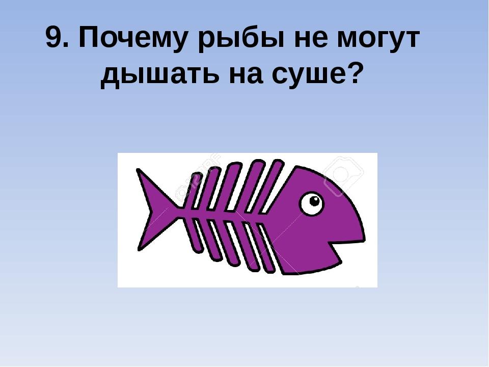 9. Почему рыбы не могут дышать на суше?