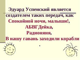 Эдуард Успенский является создателем таких передач, как Спокойной ночи, малыш