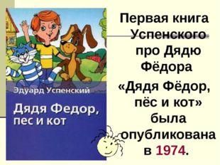 Первая книга Успенского про Дядю Фёдора «Дядя Фёдор, пёс и кот» была опублико