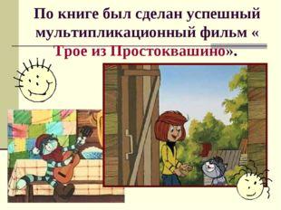 По книге был сделан успешный мультипликационный фильм «Трое из Простоквашино».