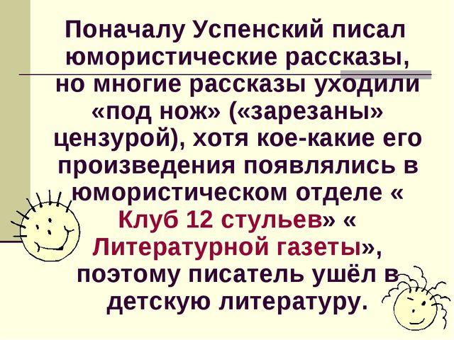 Поначалу Успенский писал юмористические рассказы, но многие рассказы уходили...