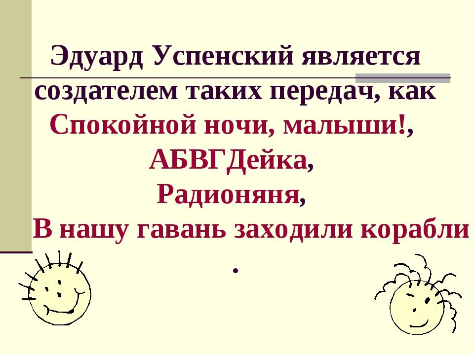 Эдуард Успенский является создателем таких передач, как Спокойной ночи, малыш...