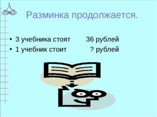 Разминка продолжается. 3 учебника стоят 36 рублей 1 учебник стоит ? рублей
