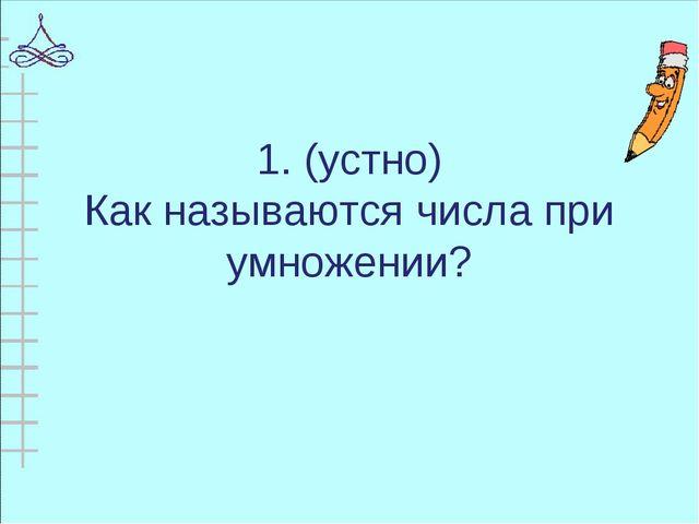 1. (устно) Как называются числа при умножении?
